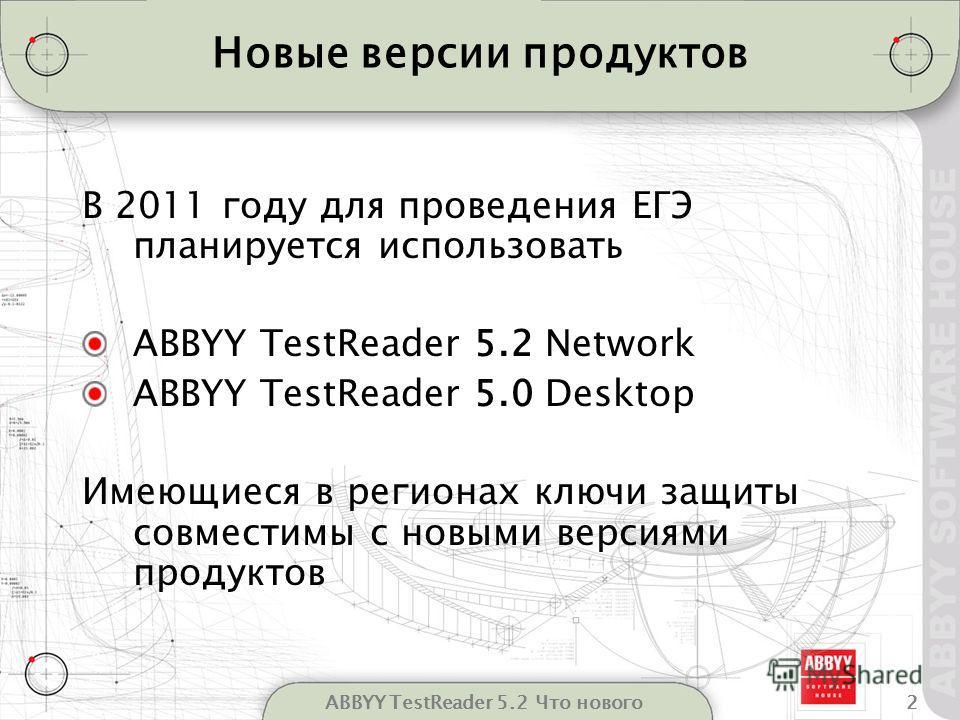 2ABBYY TestReader 5.2 Что нового Новые версии продуктов В 2011 году для проведения ЕГЭ планируется использовать ABBYY TestReader 5.2 Network ABBYY TestReader 5.0 Desktop Имеющиеся в регионах ключи защиты совместимы с новыми версиями продуктов