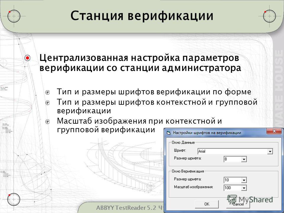 8ABBYY TestReader 5.2 Что нового Станция верификации Централизованная настройка параметров верификации со станции администратора Тип и размеры шрифтов верификации по форме Тип и размеры шрифтов контекстной и групповой верификации Масштаб изображения