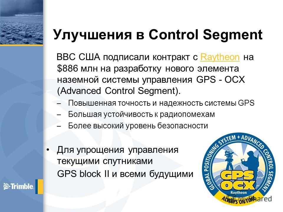 Улучшения в Control Segment ВВС США подписали контракт с Raytheon на $886 млн на разработку нового элемента наземной системы управления GPS - OCX (Advanced Control Segment).Raytheon – Повышенная точность и надежность системы GPS – Большая устойчивост