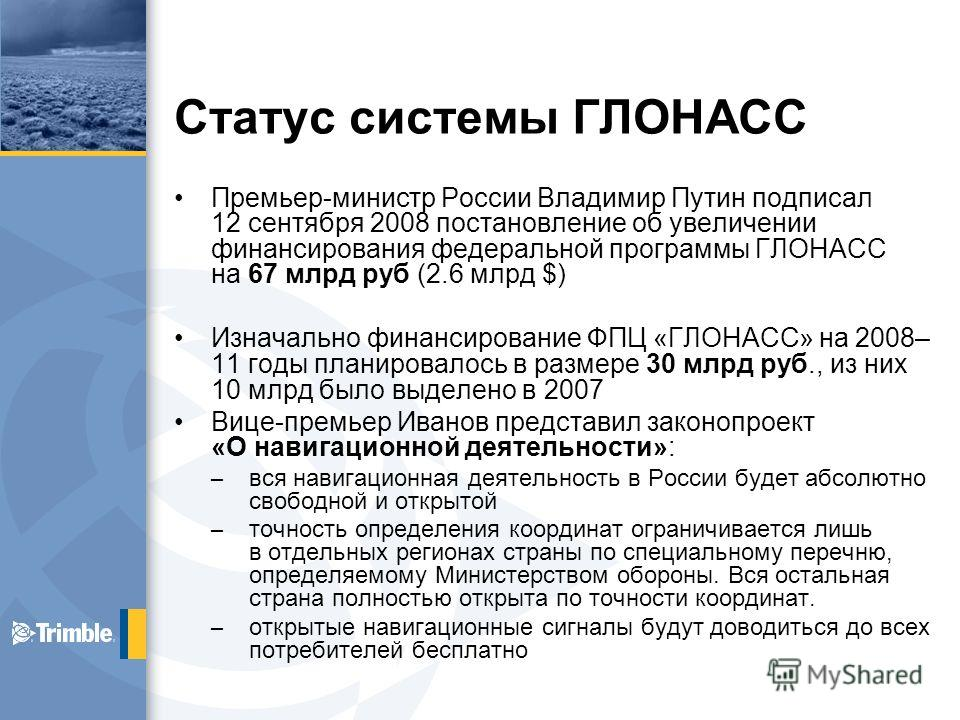 Статус системы ГЛОНАСС Премьер-министр России Владимир Путин подписал 12 сентября 2008 постановление об увеличении финансирования федеральной программы ГЛОНАСС на 67 млрд руб (2.6 млрд $) Изначально финансирование ФПЦ «ГЛОНАСС» на 2008– 11 годы плани