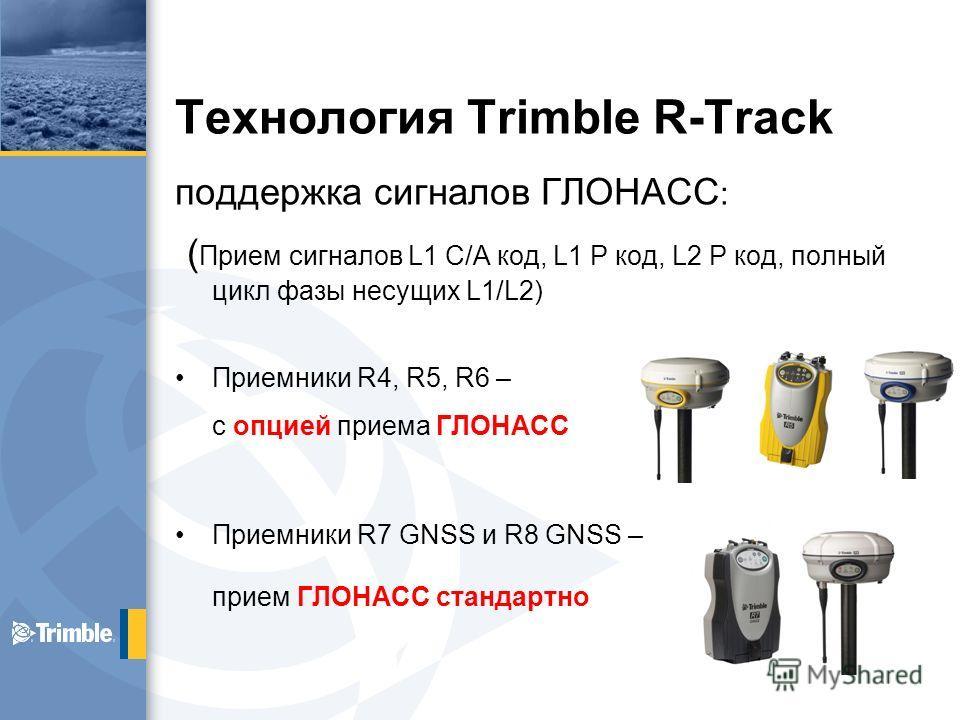 Технология Trimble R-Track поддержка сигналов ГЛОНАСС : ( Прием сигналов L1 C/A код, L1 P код, L2 P код, полный цикл фазы несущих L1/L2) Приемники R4, R5, R6 – с опцией приема ГЛОНАСС Приемники R7 GNSS и R8 GNSS – прием ГЛОНАСС стандартно