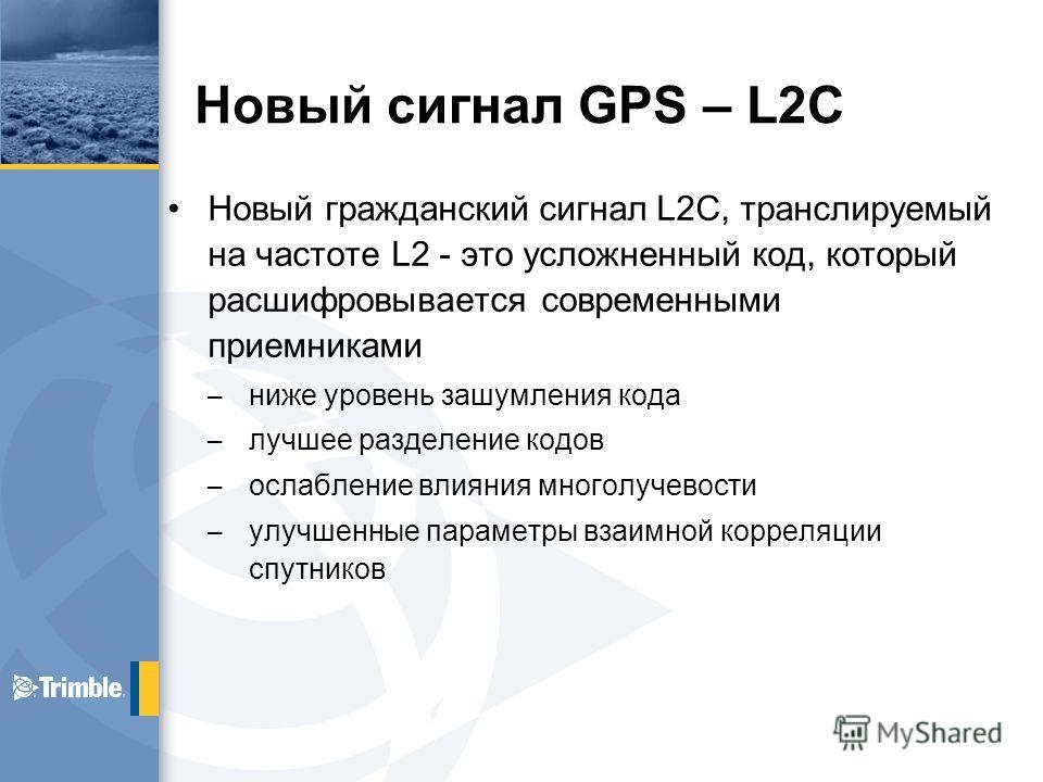 Новый сигнал GPS – L2C Новый гражданский сигнал L2C, транслируемый на частоте L2 - это усложненный код, который расшифровывается современными приемниками – ниже уровень зашумления кода – лучшее разделение кодов – ослабление влияния многолучевости – у