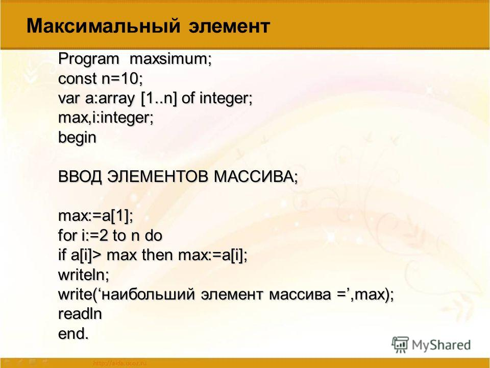 Program maxsimum; const n=10; var a:array [1..n] of integer; max,i:integer;begin ВВОД ЭЛЕМЕНТОВ МАССИВА; max:=a[1]; for i:=2 to n do if a[i]> max then max:=a[i]; writeln; write(наибольший элемент массива =,max); readlnend. Максимальный элемент