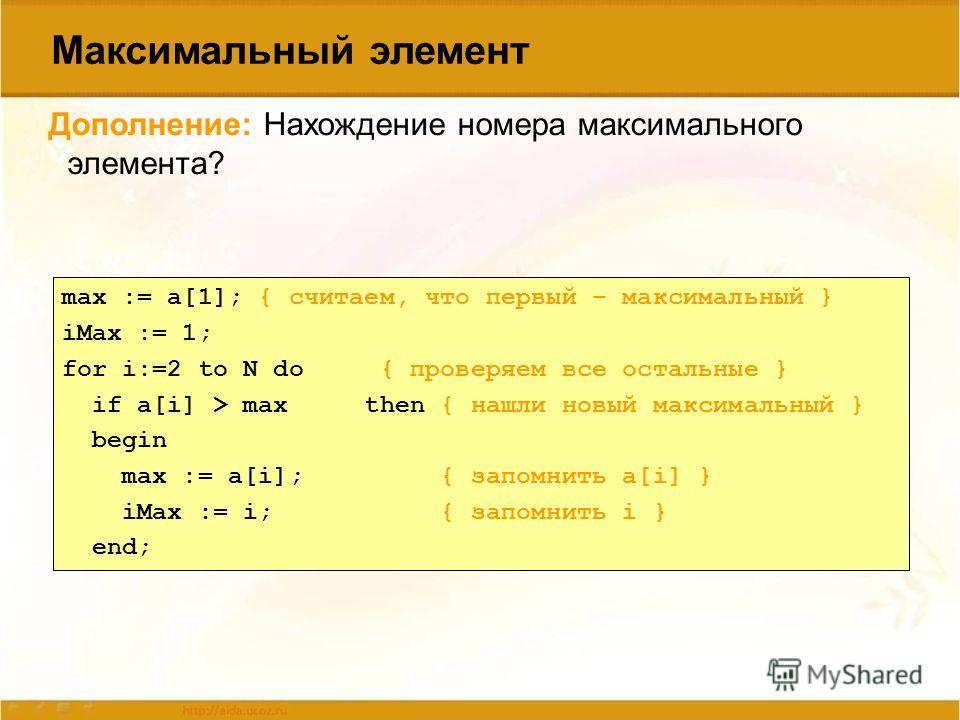 max := a[1]; { считаем, что первый – максимальный } iMax := 1; for i:=2 to N do { проверяем все остальные } if a[i] > max then { нашли новый максимальный } begin max := a[i]; { запомнить a[i] } iMax := i; { запомнить i } end; Дополнение: Нахождение н