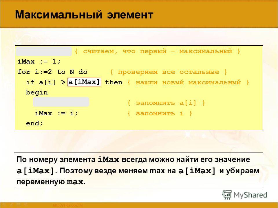 Максимальный элемент max := a[1]; { считаем, что первый – максимальный } iMax := 1; for i:=2 to N do { проверяем все остальные } if a[i] > max then { нашли новый максимальный } begin max := a[i]; { запомнить a[i] } iMax := i; { запомнить i } end; По