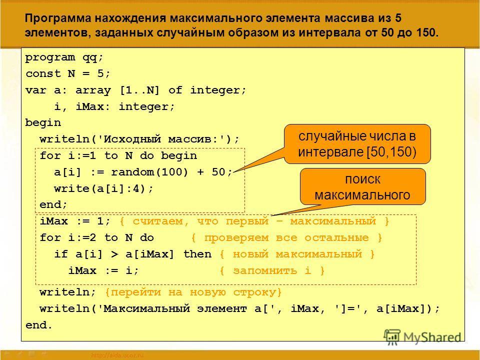 Программа нахождения максимального элемента массива из 5 элементов, заданных случайным образом из интервала от 50 до 150. program qq; const N = 5; var a: array [1..N] of integer; i, iMax: integer; begin writeln('Исходный массив:'); for i:=1 to N do b