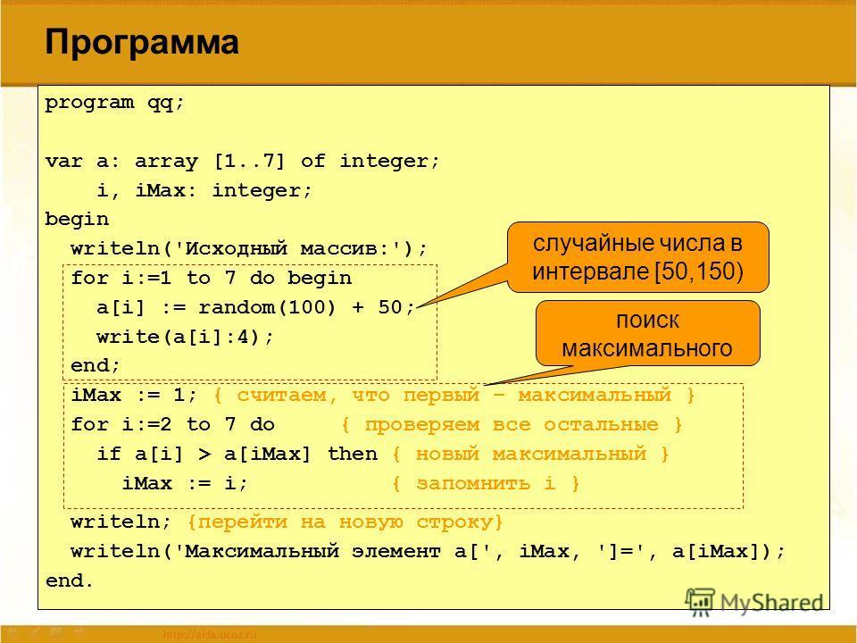 Программа program qq; var a: array [1..7] of integer; i, iMax: integer; begin writeln('Исходный массив:'); for i:=1 to 7 do begin a[i] := random(100) + 50; write(a[i]:4); end; iMax := 1; { считаем, что первый – максимальный } for i:=2 to 7 do { прове