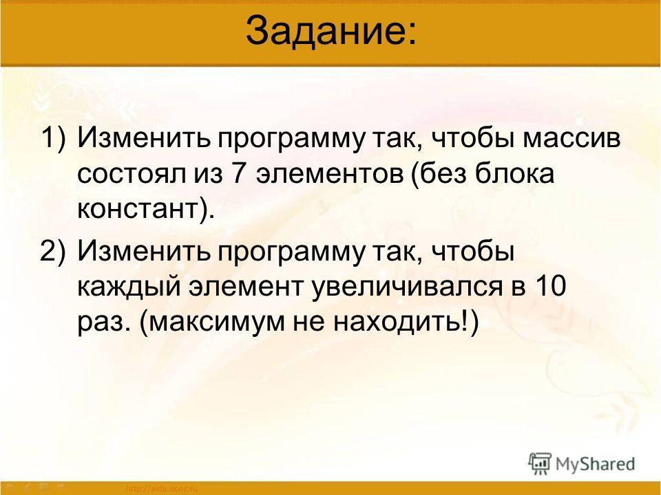 Задание: 1)Изменить программу так, чтобы массив состоял из 7 элементов (без блока констант). 2)Изменить программу так, чтобы каждый элемент увеличивался в 10 раз. (максимум не находить!)