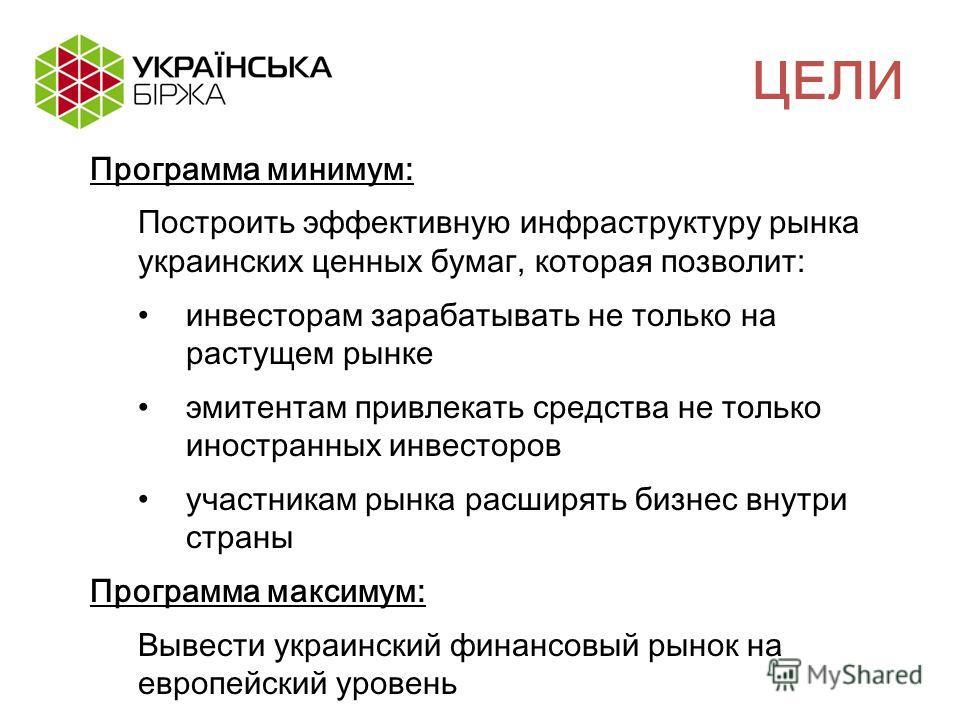 Программа минимум: Построить эффективную инфраструктуру рынка украинских ценных бумаг, которая позволит: инвесторам зарабатывать не только на растущем рынке эмитентам привлекать средства не только иностранных инвесторов участникам рынка расширять биз