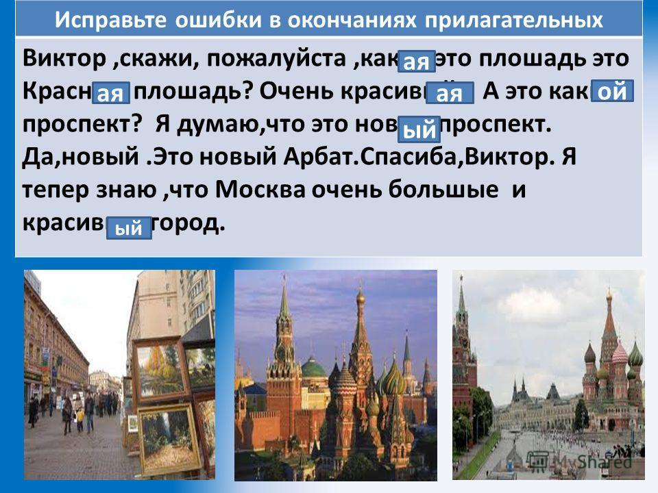 Исправьте ошибки в окончаниях прилагательных Виктор,скажи, пожалуйста,какое это плошадь это Красное плошадь? Очень красивый. А это какые проспект? Я думаю,что это новая проспект. Да,новый.Это новый Арбат.Спасиба,Виктор. Я тепер знаю,что Москва очень