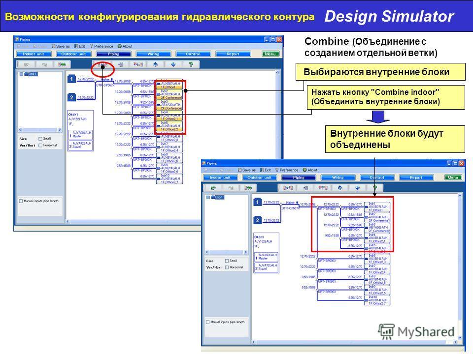 Design Simulator Возможности конфигурирования гидравлического контура Выбираются внутренние блоки Нажать кнопку Combine indoor (Объединить внутренние блоки) Внутренние блоки будут объединены Combine (Объединение с созданием отдельной ветки)