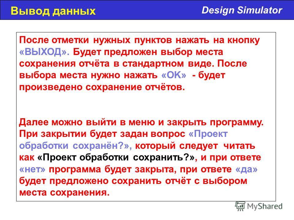 Design Simulator Вывод данных После отметки нужных пунктов нажать на кнопку «ВЫХОД». Будет предложен выбор места сохранения отчёта в стандартном виде. После выбора места нужно нажать «OK» - будет произведено сохранение отчётов. Далее можно выйти в ме