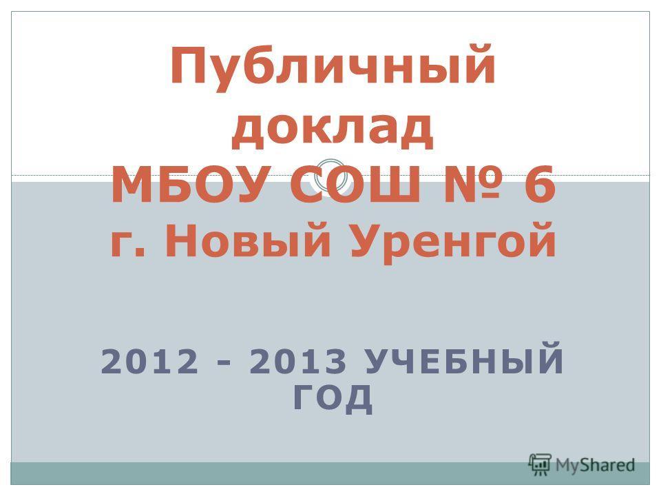 2012 - 2013 УЧЕБНЫЙ ГОД Публичный доклад МБОУ СОШ 6 г. Новый Уренгой