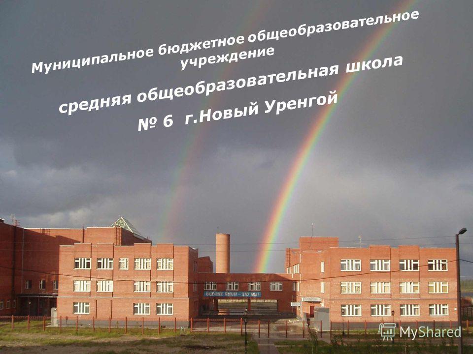 Муниципальное бюджетное общеобразовательное учреждение средняя общеобразовательная школа 6 г.Новый Уренгой