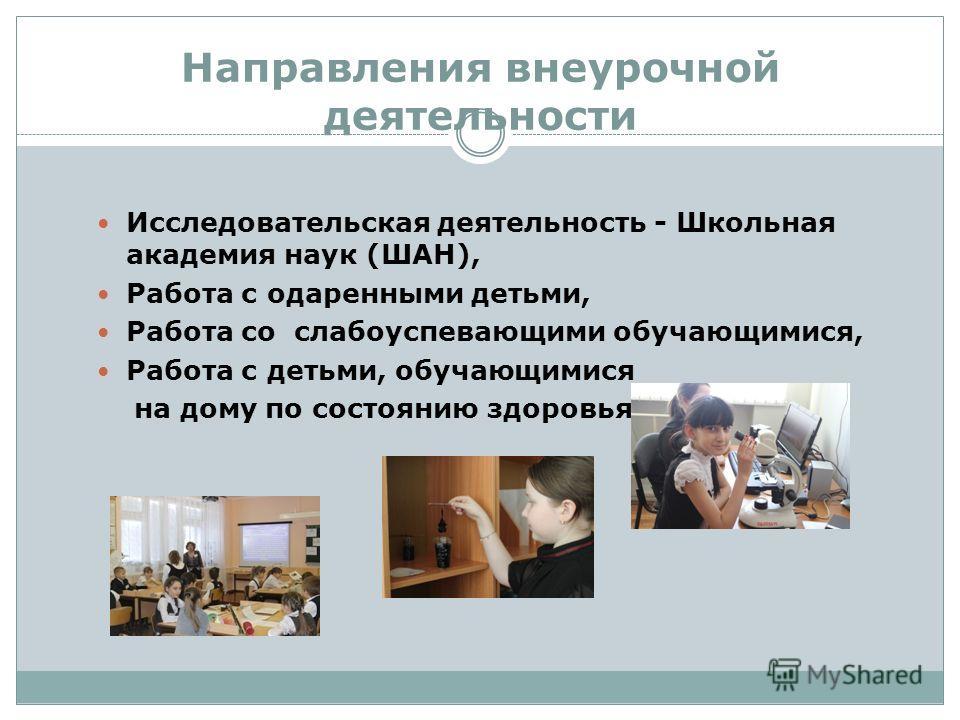 Направления внеурочной деятельности Исследовательская деятельность - Школьная академия наук (ШАН), Работа с одаренными детьми, Работа со слабоуспевающими обучающимися, Работа с детьми, обучающимися на дому по состоянию здоровья,