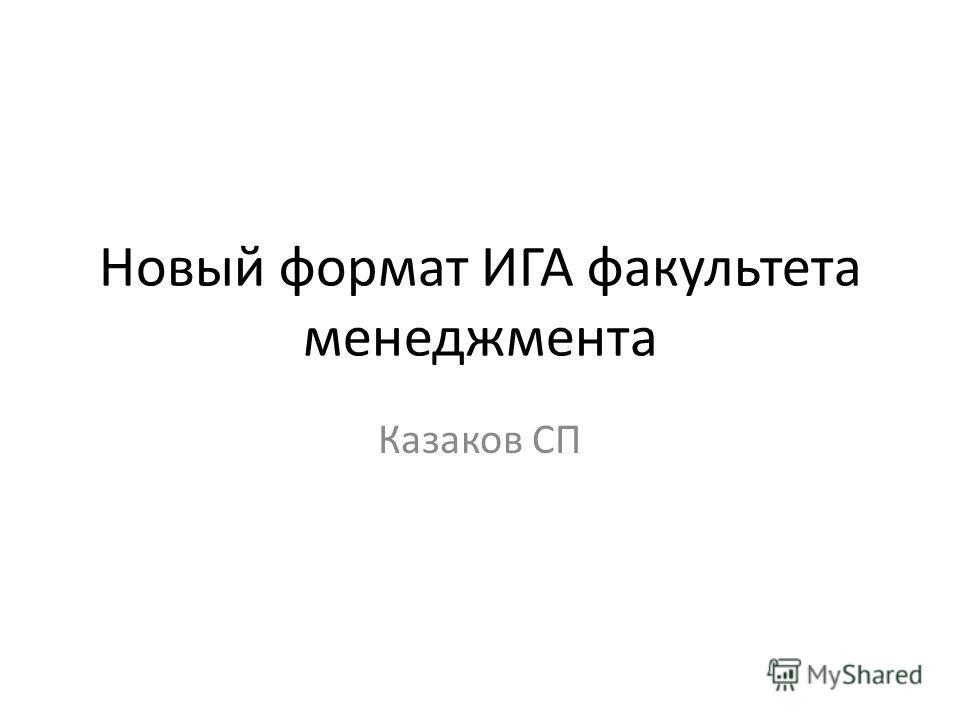 Новый формат ИГА факультета менеджмента Казаков СП