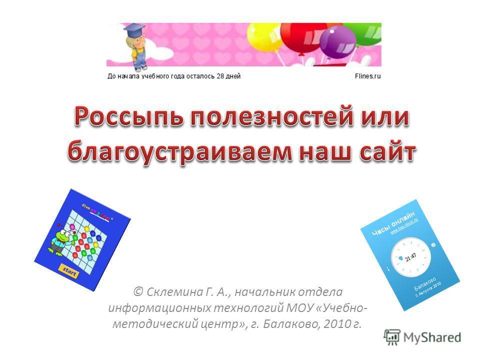© Склемина Г. А., начальник отдела информационных технологий МОУ «Учебно- методический центр», г. Балаково, 2010 г.