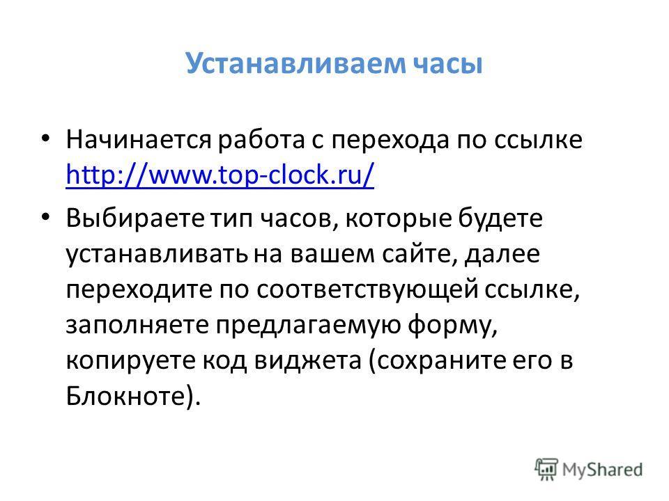 Устанавливаем часы Начинается работа с перехода по ссылке http://www.top-clock.ru/ http://www.top-clock.ru/ Выбираете тип часов, которые будете устанавливать на вашем сайте, далее переходите по соответствующей ссылке, заполняете предлагаемую форму, к