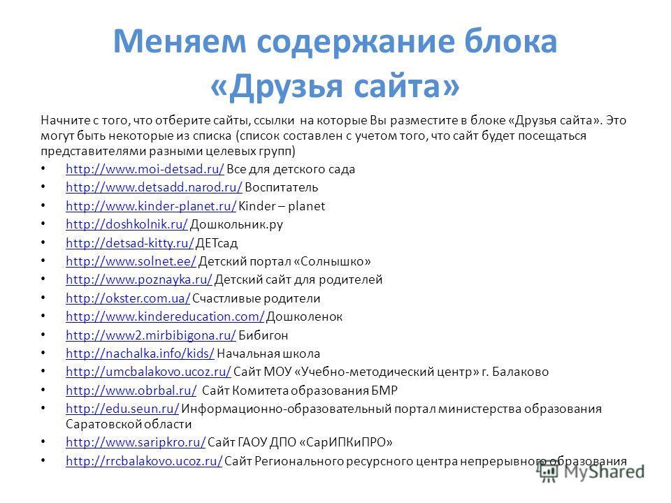 Меняем содержание блока «Друзья сайта» Начните с того, что отберите сайты, ссылки на которые Вы разместите в блоке «Друзья сайта». Это могут быть некоторые из списка (список составлен с учетом того, что сайт будет посещаться представителями разными ц
