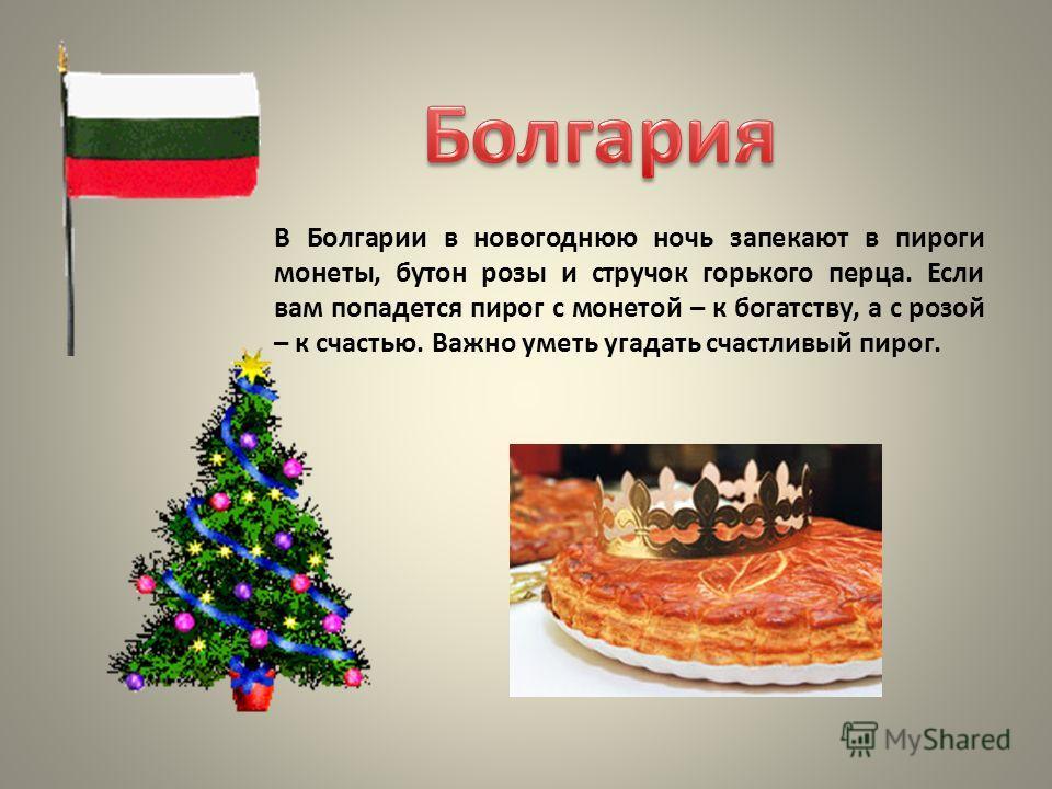 В Болгарии в новогоднюю ночь запекают в пироги монеты, бутон розы и стручок горького перца. Если вам попадется пирог с монетой – к богатству, а с розой – к счастью. Важно уметь угадать счастливый пирог.