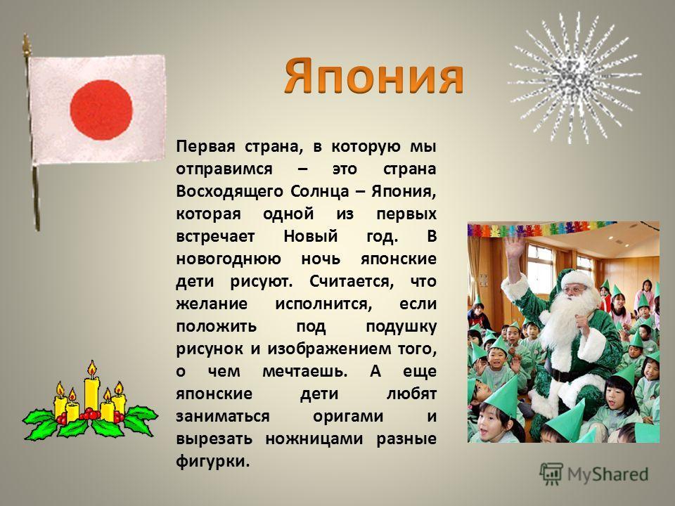 Первая страна, в которую мы отправимся – это страна Восходящего Солнца – Япония, которая одной из первых встречает Новый год. В новогоднюю ночь японские дети рисуют. Считается, что желание исполнится, если положить под подушку рисунок и изображением