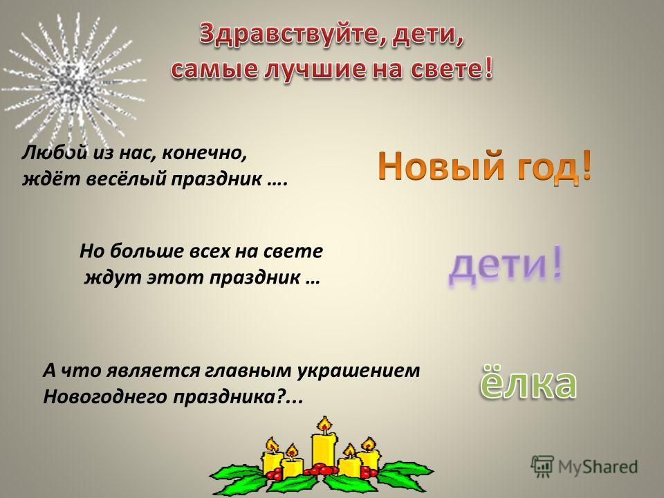 Любой из нас, конечно, ждёт весёлый праздник …. Но больше всех на свете ждут этот праздник … А что является главным украшением Новогоднего праздника?...