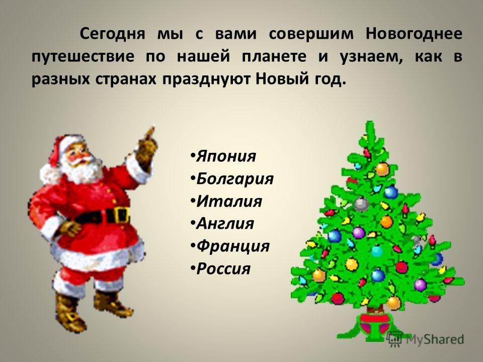 Сегодня мы с вами совершим Новогоднее путешествие по нашей планете и узнаем, как в разных странах празднуют Новый год. Япония Болгария Италия Англия Франция Россия