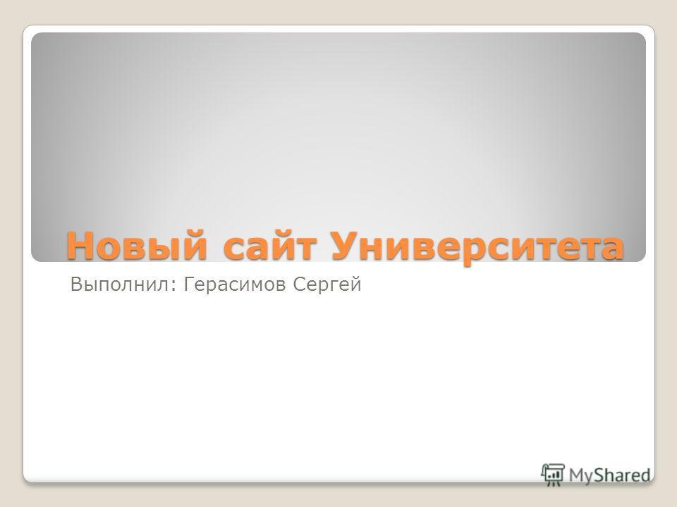 Новый сайт Университета Выполнил: Герасимов Сергей