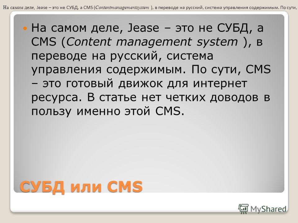 СУБД или CMS На самом деле, Jease – это не СУБД, а CMS (Content management system ), в переводе на русский, система управления содержимым. По сути, CMS – это готовый движок для интернет ресурса. В статье нет четких доводов в пользу именно этой CMS.