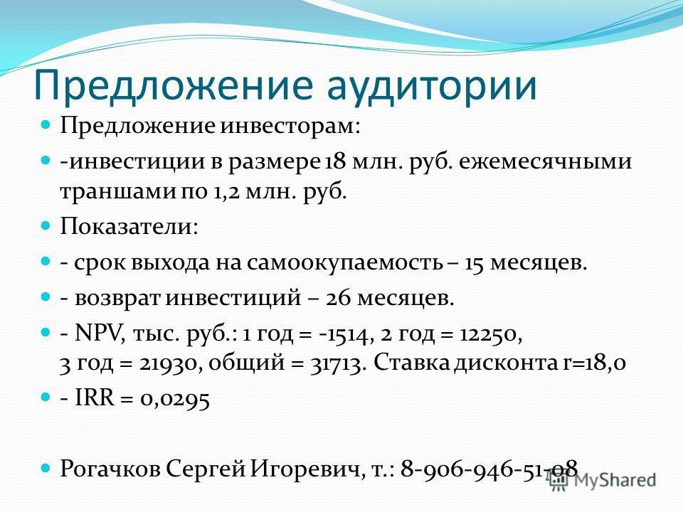 Предложение аудитории Предложение инвесторам: -инвестиции в размере 18 млн. руб. ежемесячными траншами по 1,2 млн. руб. Показатели: - срок выхода на самоокупаемость – 15 месяцев. - возврат инвестиций – 26 месяцев. - NPV, тыс. руб.: 1 год = -1514, 2 г
