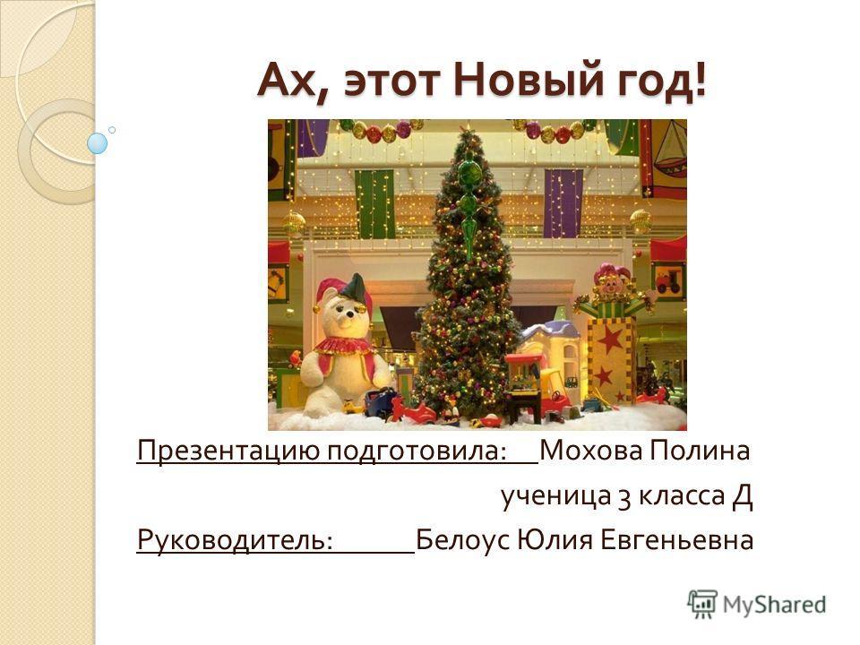 Ах, этот Новый год ! Презентацию подготовила : Мохова Полина ученица 3 класса Д Руководитель : Белоус Юлия Евгеньевна