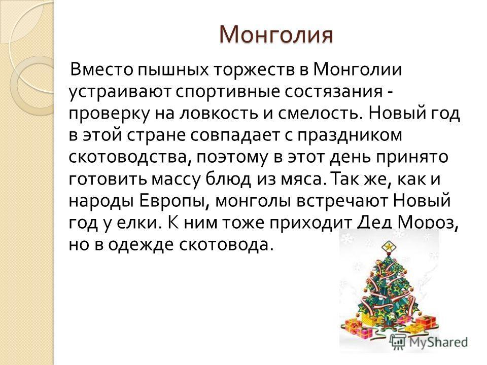 Монголия Вместо пышных торжеств в Монголии устраивают спортивные состязания - проверку на ловкость и смелость. Новый год в этой стране совпадает с праздником скотоводства, поэтому в этот день принято готовить массу блюд из мяса. Так же, как и народы
