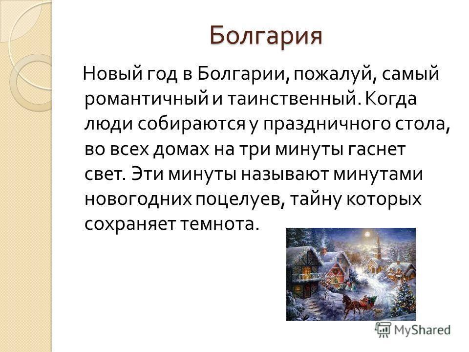 Болгария Новый год в Болгарии, пожалуй, самый романтичный и таинственный. Когда люди собираются у праздничного стола, во всех домах на три минуты гаснет свет. Эти минуты называют минутами новогодних поцелуев, тайну которых сохраняет темнота.