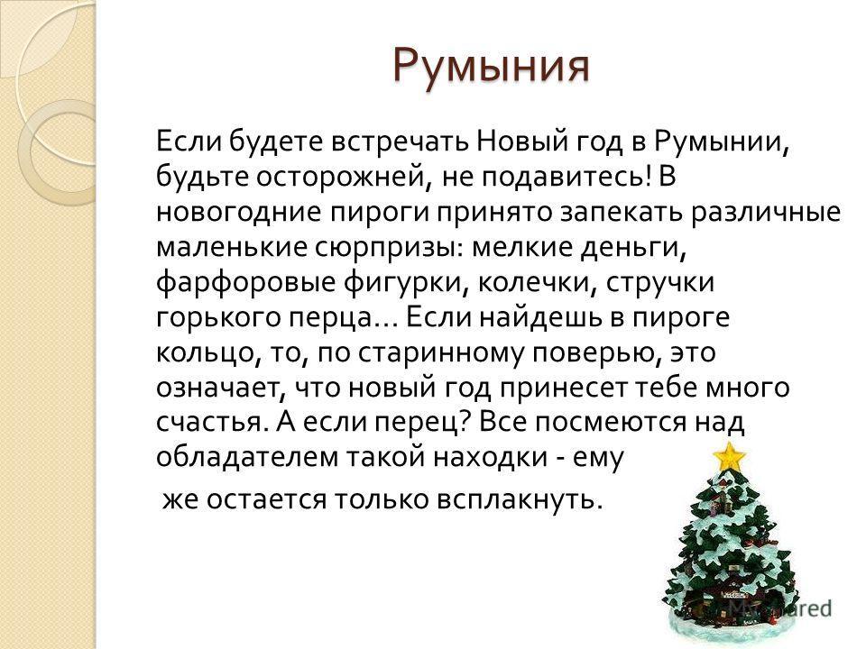 Румыния Если будете встречать Новый год в Румынии, будьте осторожней, не подавитесь ! В новогодние пироги принято запекать различные маленькие сюрпризы : мелкие деньги, фарфоровые фигурки, колечки, стручки горького перца... Если найдешь в пироге коль
