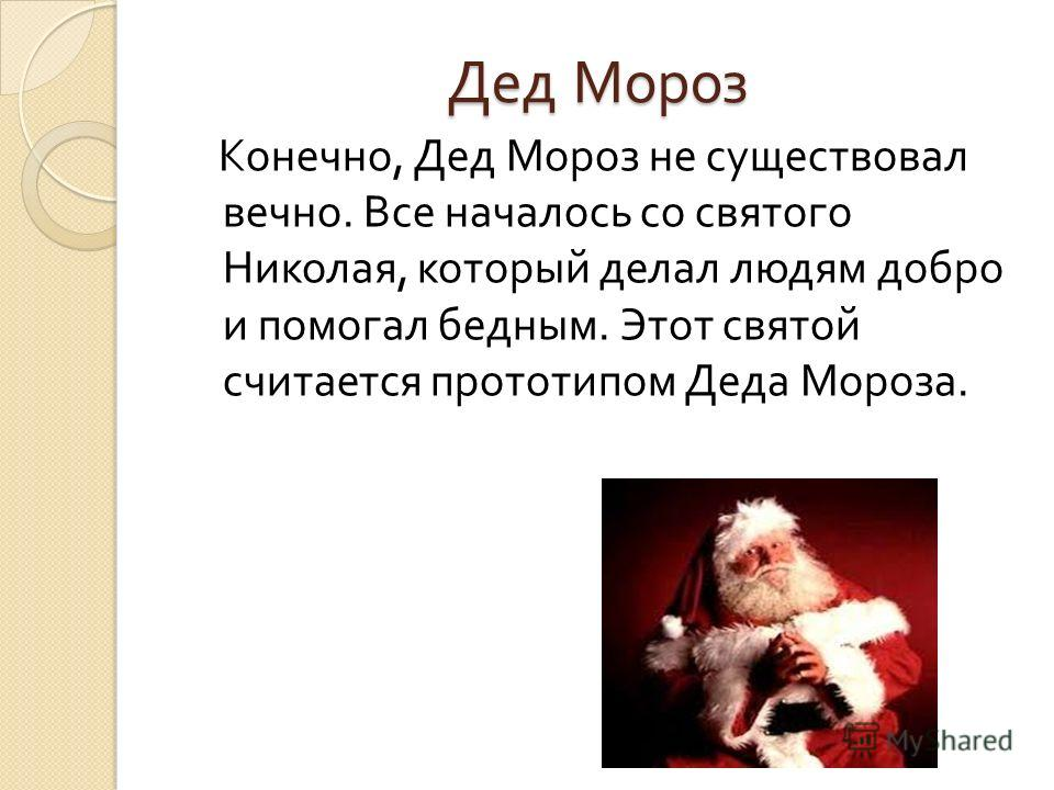 Дед Мороз Конечно, Дед Мороз не существовал вечно. Все началось со святого Николая, который делал людям добро и помогал бедным. Этот святой считается прототипом Деда Мороза.