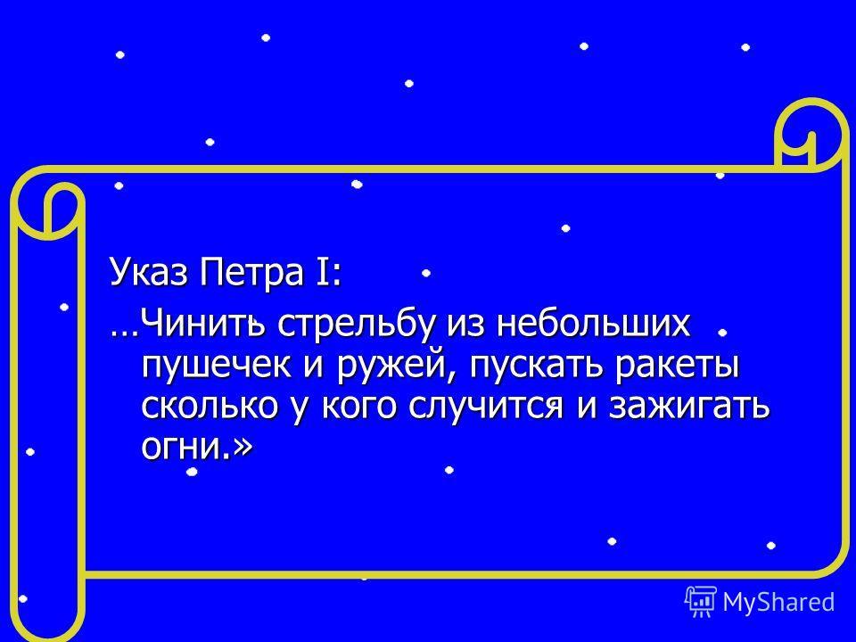Указ Петра I: …Чинить стрельбу из небольших пушечек и ружей, пускать ракеты сколько у кого случится и зажигать огни.»