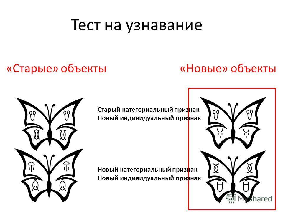 «Новые» объекты«Старые» объекты Старый категориальный признак Новый индивидуальный признак Новый категориальный признак Новый индивидуальный признак Тест на узнавание