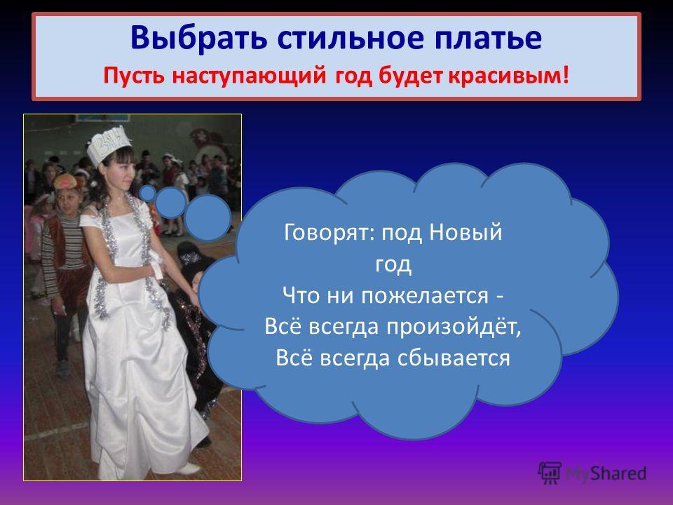 Выбрать стильное платье Пусть наступающий год будет красивым! Говорят: под Новый год Что ни пожелается - Всё всегда произойдёт, Всё всегда сбывается