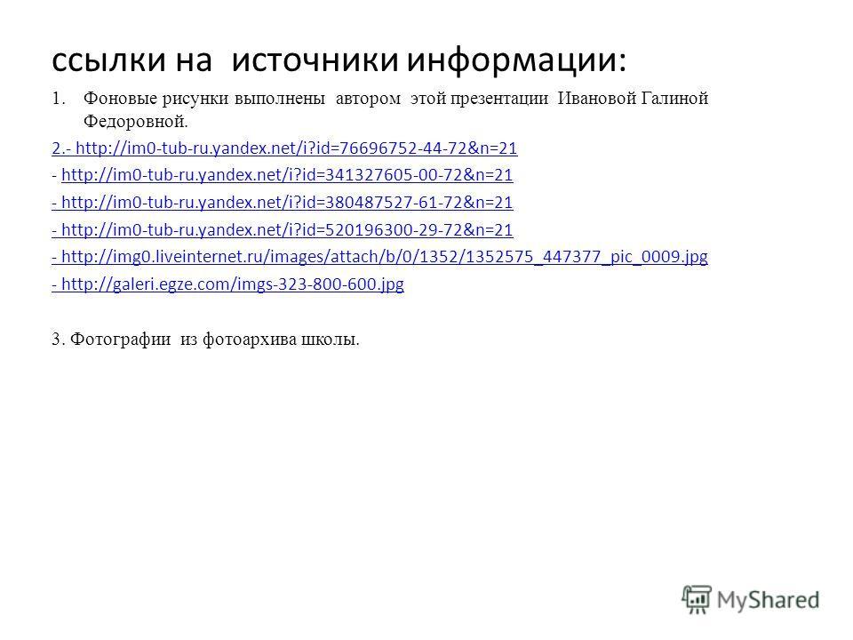 ссылки на источники информации: 1.Фоновые рисунки выполнены автором этой презентации Ивановой Галиной Федоровной. 2.- http://im0-tub-ru.yandex.net/i?id=76696752-44-72&n=21 - http://im0-tub-ru.yandex.net/i?id=341327605-00-72&n=21http://im0-tub-ru.yand
