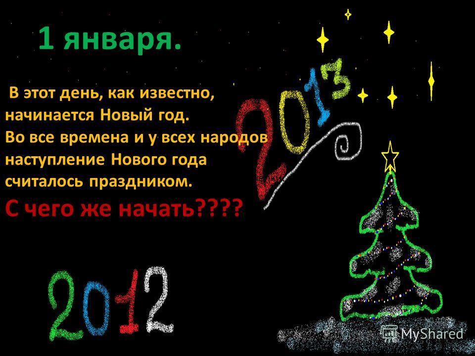 1 января. В этот день, как известно, начинается Новый год. Во все времена и у всех народов наступление Нового года считалось праздником. С чего же начать???? украшение елки.