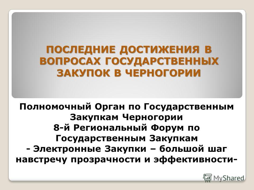 Полномочный Орган по Государственным Закупкам Черногории 8-й Региональный Форум по Государственным Закупкам - Электронные Закупки – большой шаг навстречу прозрачности и эффективности- ПОСЛЕДНИЕ ДОСТИЖЕНИЯ В ВОПРОСАХ ГОСУДАРСТВЕННЫХ ЗАКУПОК В ЧЕРНОГОР