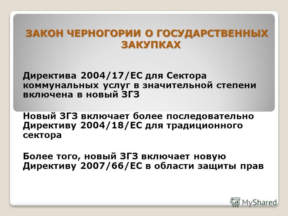 ЗАКОН ЧЕРНОГОРИИ О ГОСУДАРСТВЕННЫХ ЗАКУПКАХ Директива 2004/17/EC для Сектора коммунальных услуг в значительной степени включена в новый ЗГЗ Новый ЗГЗ включает более последовательно Директиву 2004/18/EC для традиционного сектора Более того, новый ЗГЗ