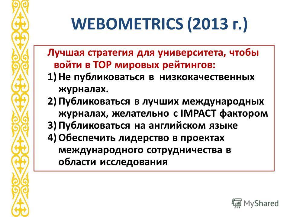 WEBOMETRICS (2013 г.) Лучшая стратегия для университета, чтобы войти в ТОР мировых рейтингов: 1)Не публиковаться в низкокачественных журналах. 2)Публиковаться в лучших международных журналах, желательно с IMPACT фактором 3)Публиковаться на английском