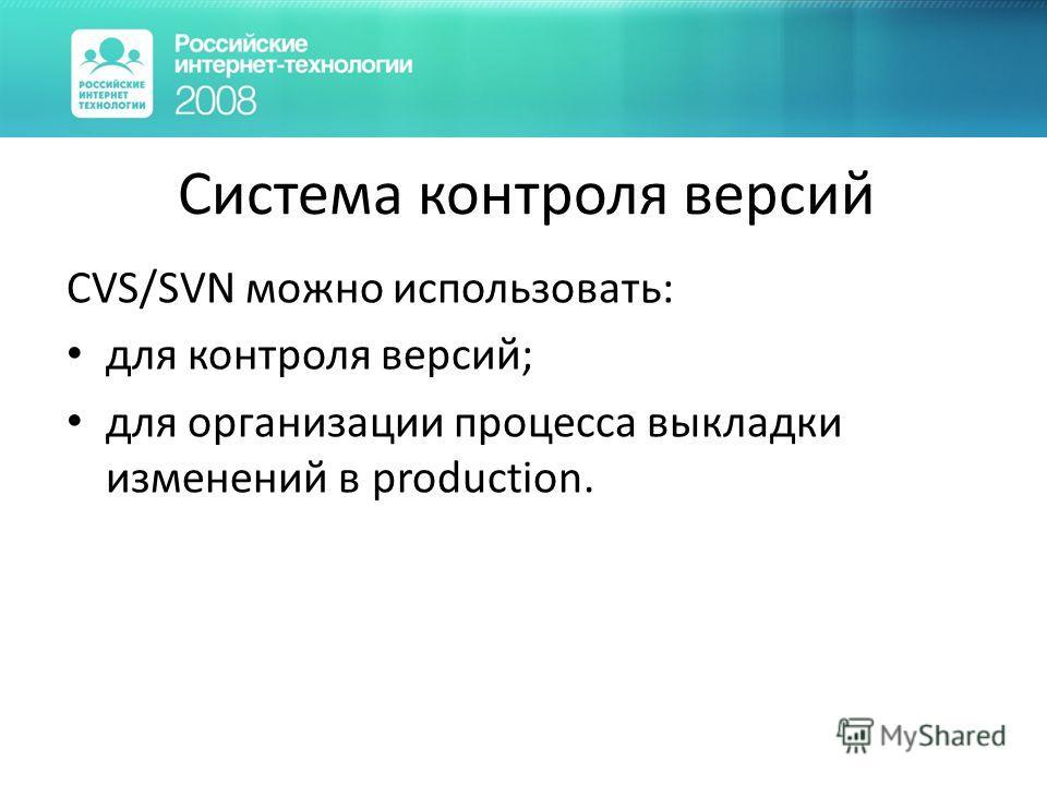 Система контроля версий CVS/SVN можно использовать: для контроля версий; для организации процесса выкладки изменений в production.