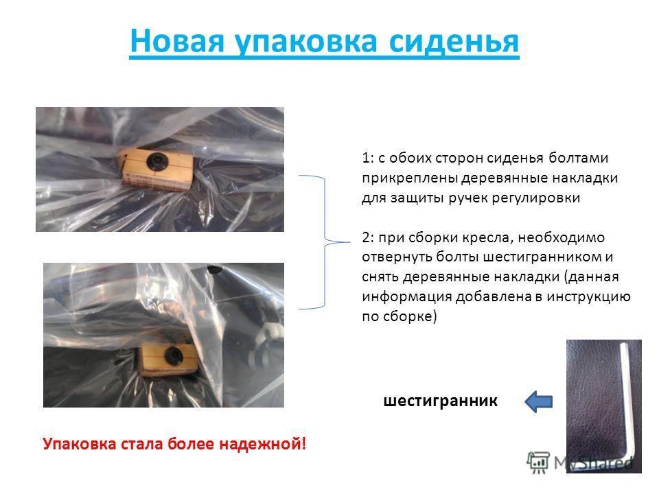 Новая упаковка сиденья 1: с обоих сторон сиденья болтами прикреплены деревянные накладки для защиты ручек регулировки 2: при сборки кресла, необходимо отвернуть болты шестигранником и снять деревянные накладки (данная информация добавлена в инструкци