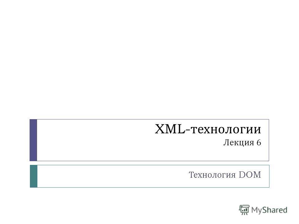 XML- технологии Лекция 6 Технология DOM