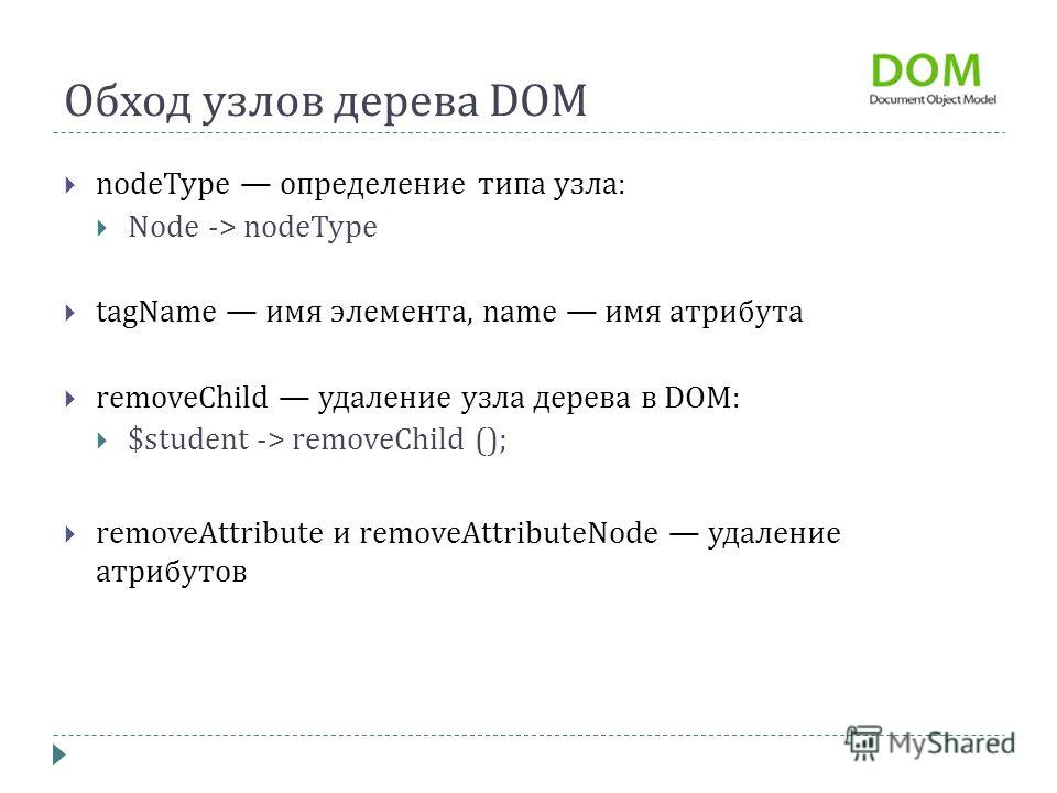Обход узлов дерева DOM nodeType определение типа узла: Node -> nodeType tagName имя элемента, name имя атрибута removeChild удаление узла дерева в DOM: $student -> removeChild (); removeAttribute и removeAttributeNode удаление атрибутов