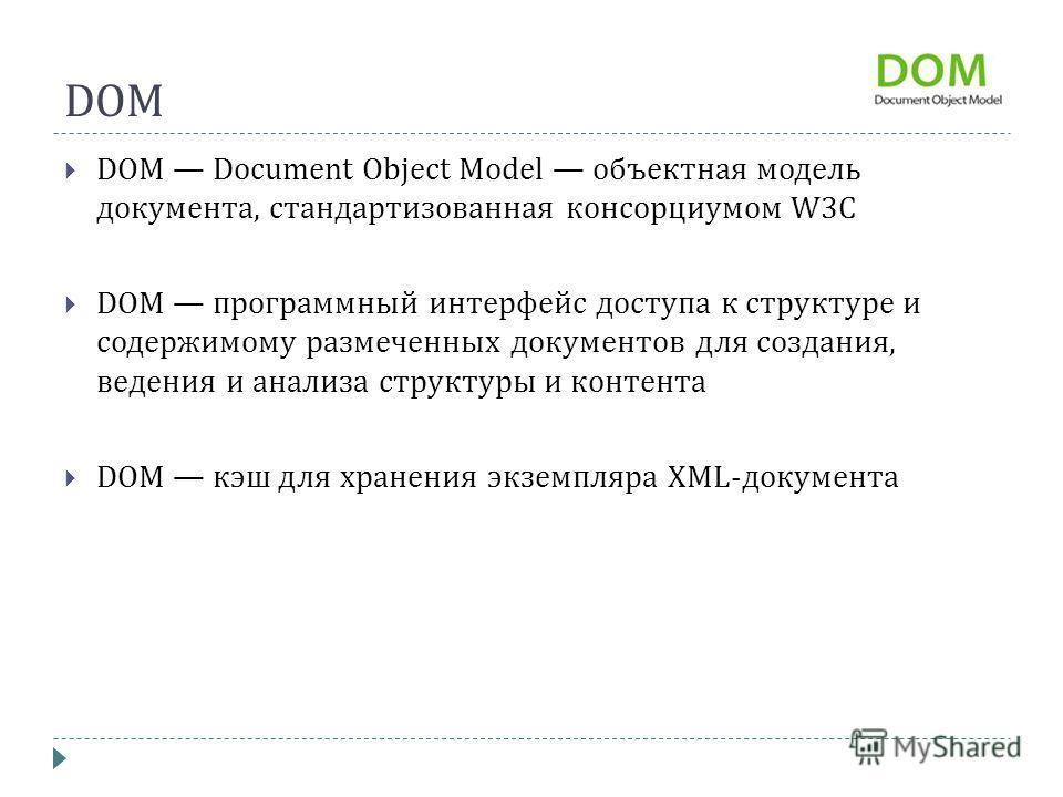 DOM DOM Document Object Model объектная модель документа, стандартизованная консорциумом W3C DOM программный интерфейс доступа к структуре и содержимому размеченных документов для создания, ведения и анализа структуры и контента DOM кэш для хранения