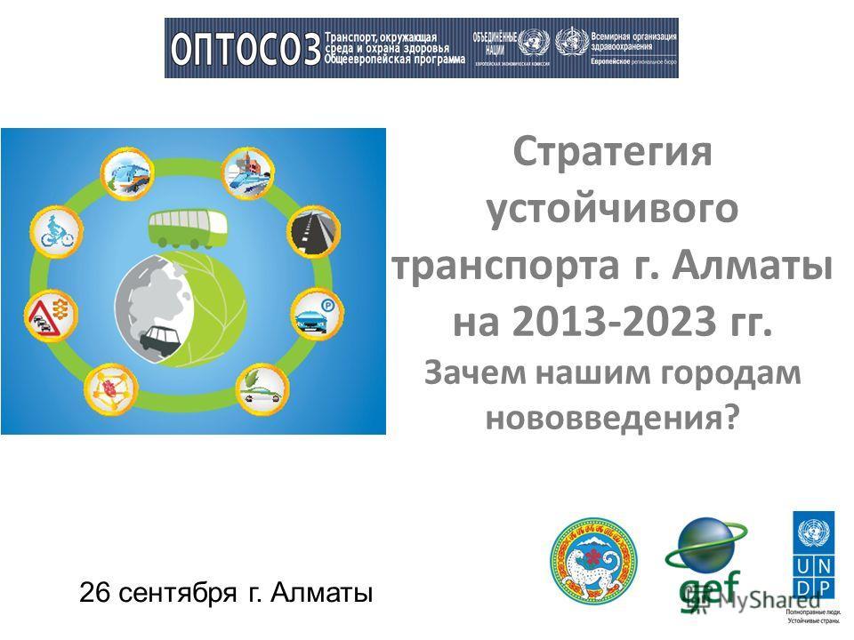 Стратегия устойчивого транспорта г. Алматы на 2013-2023 гг. Зачем нашим городам нововведения? 26 сентября г. Алматы