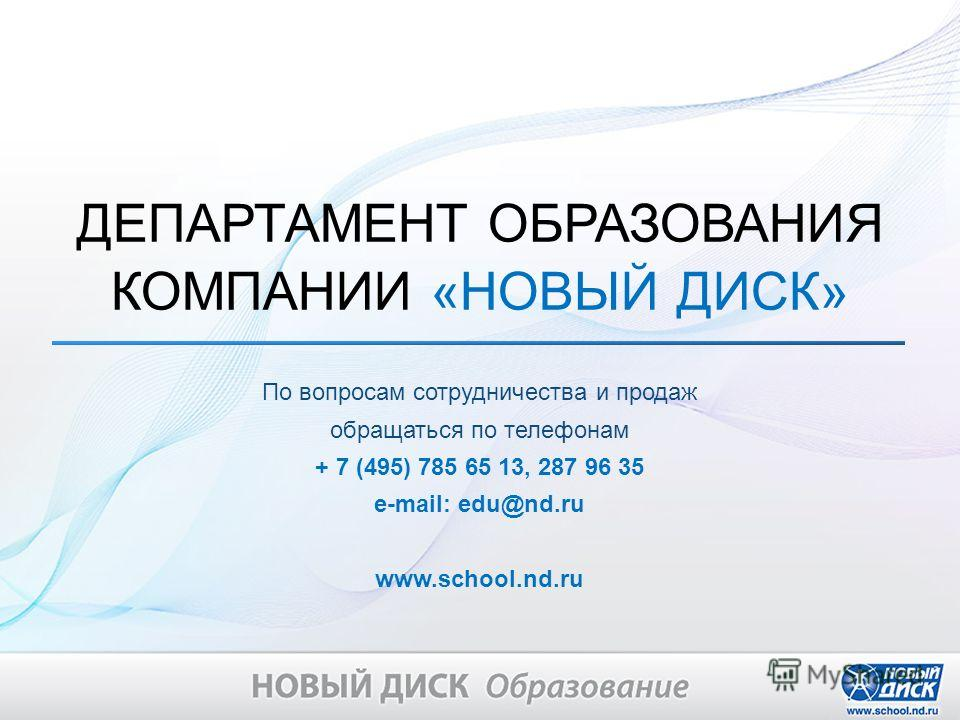 По вопросам сотрудничества и продаж обращаться по телефонам + 7 (495) 785 65 13, 287 96 35 e-mail: edu@nd.ru www.school.nd.ru ДЕПАРТАМЕНТ ОБРАЗОВАНИЯ КОМПАНИИ «НОВЫЙ ДИСК»